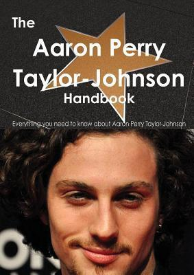 The Aaron Taylor-Johnson Handbook - Everything You Need to Know about Aaron Taylor-Johnson  by  Emily Smith