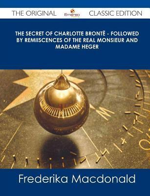 The Secret of Charlotte Bronte - Followed Remiiscences of the Real Monsieur and Madame Heger - The Original Classic Edition by Frederika Macdonald