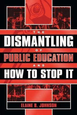 The Dismantling of Public Education and How to Stop It Elaine B. Johnson