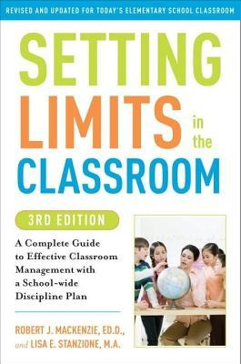 Setting Limits in the Classroom, 3rd Edition: A Complete Guide to Effective Classroom Management with a School-Wide Discipline Plan Robert J. MacKenzie