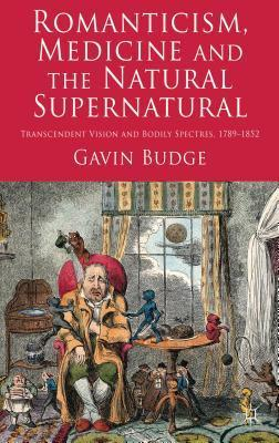 Romanticism, Medicine and the Natural Supernatural: Transcendent Vision and Bodily Spectres, 1789-1852 Gavin Budge