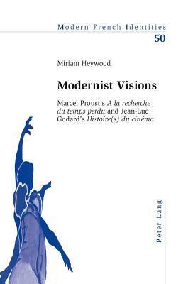 Modernist Visions: Marcel Proust S A La Recherche Du Temps Perdu And Jean-Luc Godard S Histoire(s) Du Cinema  by  Miriam Heywood