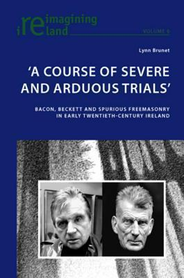 Course of Severe and Arduous Trials: Bacon, Beckett and Spurious Freemasonry in Early Twentieth-Century Ireland  by  Lynn Brunet