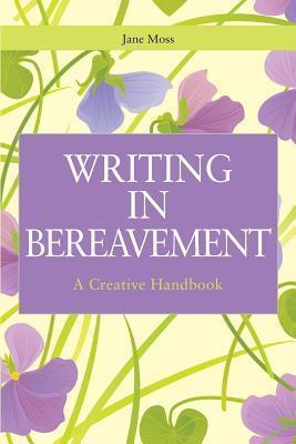 Writing in Bereavement: A Creative Handbook  by  Jane Moss
