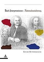 Bach-Interpretationen - Nationalsozialismus: Perspektivenwandel in Der Rezeption Johann Sebastian Bachs  by  Eduard Mutschelknauss