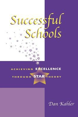 Successful Schools: Achieving Excellence Through Star Theory  by  Dan Kahler