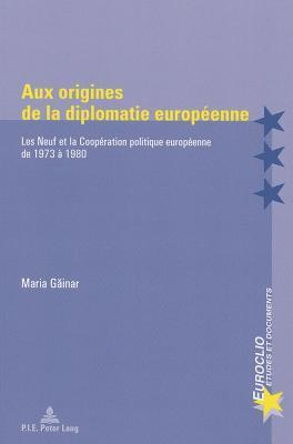 Aux Origines de La Diplomatie Europeenne: Les Neuf Et La Cooperation Politique Europeenne de 1973 a 1980  by  Maria Gainar