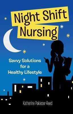 Night Shift Nursing: Savvy Solutions for a Healthy Lifestyle  by  Katherine Pakieser-Reed