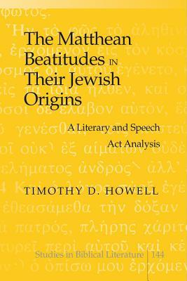 The Matthean Beatitudes in Their Jewish Origins: A Literary and Speech ACT Analysis Timothy D Howell