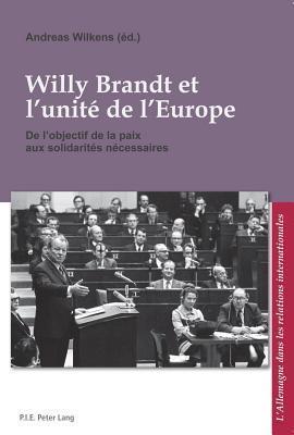 Willy Brandt Et L Unite de L Europe: de L Objectif de La Paix Aux Solidarites Necessaires Andreas Wilkens
