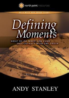 Defining Moments Study Guide: What to Do When You Come Face-To-Face with the Truth Andy Stanley