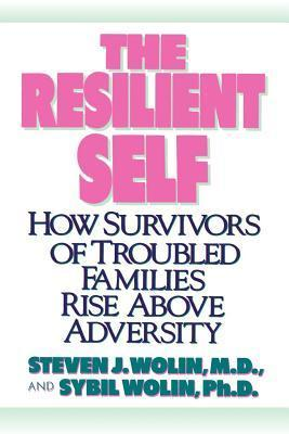 Resilient Self: How Survivors of Troubled Families Rise Above Adversity  by  Steven J. Wolin
