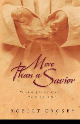More Than a Savior: When Jesus Calls You Friend  by  Robert C Crosby
