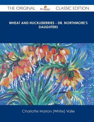 Wheat and Huckleberries - Dr. Northmores Daughters - The Original Classic Edition  by  Charlotte Marion Vaile