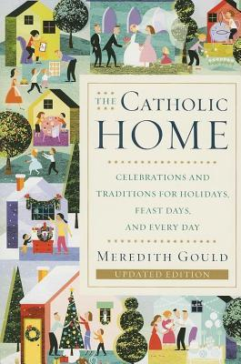 Catholic Home: Celebrations and Traditions for Holidays, Feast Days, and Every Day Meredith Gould