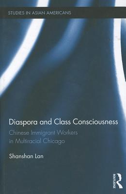 Diaspora and Class Consciousness: Chinese Immigrant Workers in Multiracial Chicago  by  Shanshan Lan