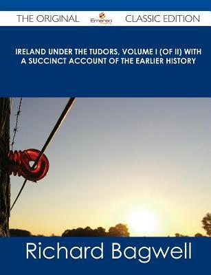 Ireland Under the Tudors, Volume I (of II) with a Succinct Account of the Earlier History - The Original Classic Edition Richard Bagwell