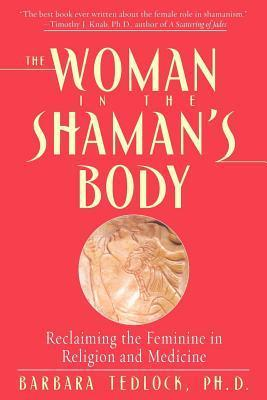 Woman in the Shamans Body: Reclaiming the Feminine in Religion and Medicine Barbara Tedlock