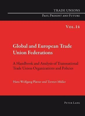 Global and European Trade Union Federations: A Handbook and Analysis of Transnational Trade Union Organizations and Policies Translated  by  Pete Burges by Hans-Wolfgang Platzer