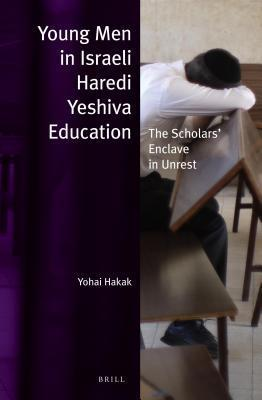 Young Men in Israeli Haredi Yeshiva Education: The Scholars Enclave in Unrest Yohai Hakak