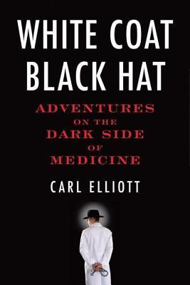 White Coat, Black Hat: Adventures on the Dark Side of Medicine  by  Carl Elliot
