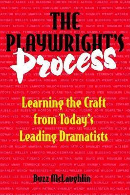 Playwrights Process: Learning the Craft from Todays Leading Dramatists Buzz McLaughlin