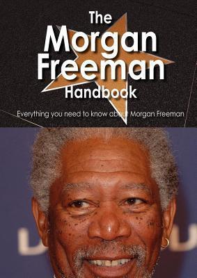 The Morgan Freeman Handbook - Everything You Need to Know about Morgan Freeman  by  Faye Newland
