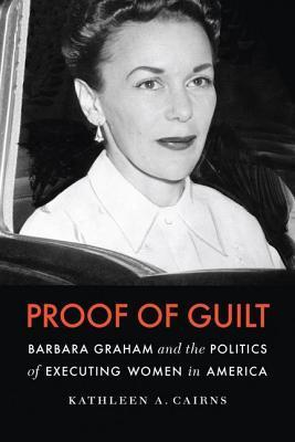 Proof of Guilt: Barbara Graham and the Politics of Executing Women in America Kathleen A Cairns