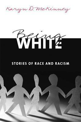 Being White: Stories of Race and Racism  by  Karyn D McKinney