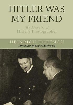Hitler Was My Friend: The Memoirs of Hitler S Photographer  by  Heinrich Hoffman
