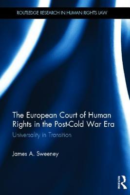 European Court of Human Rights in the Post-Cold War Era: Universality in Transition James A Sweeney