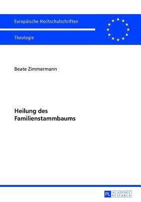 Heilung Des Familienstammbaums: Zum Geistlichen Heilungsansatz Von Kenneth McAll Und Zu Dessen Rezeption Beate Zimmermann