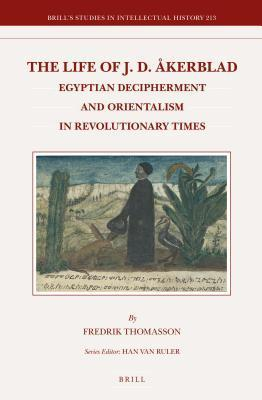 Life of J. D. Akerblad: Egyptian Decipherment and Orientalism in Revolutionary Times Fredrik Thomasson