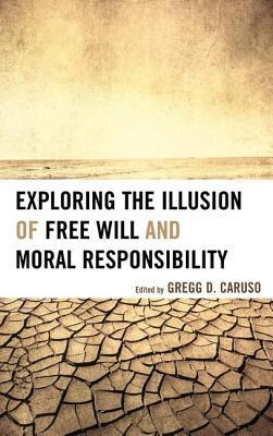 Exploring the Illusion of Free Will and Moral Responsibility Gregg D. Caruso