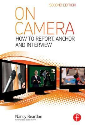On Camera 2e: How to Report, Anchor & Interview  by  Nancy Reardon