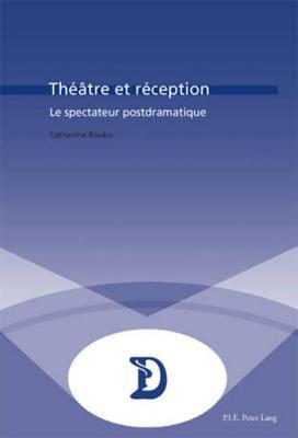 Theatre Et Reception: Le Spectateur Postdramatique  by  Catherine Bouko