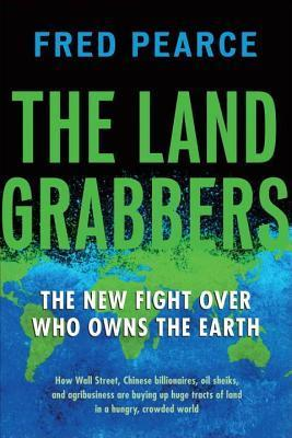 The Land Grabbers: The New Fight Over Who Owns the Earth  by  Fred Pearce