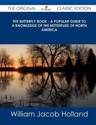 The Butterfly Book - A Popular Guide to a Knowledge of the Butterflies of North America - The Original Classic Edition W.J. Holland