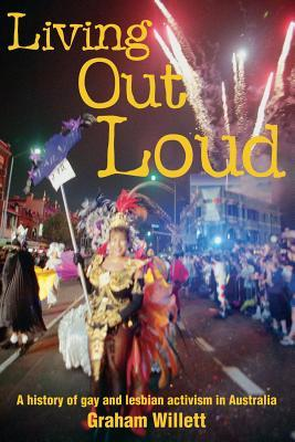 Living Out Loud: A History of Gay and Lesbian Activism in Australia Graham Willett