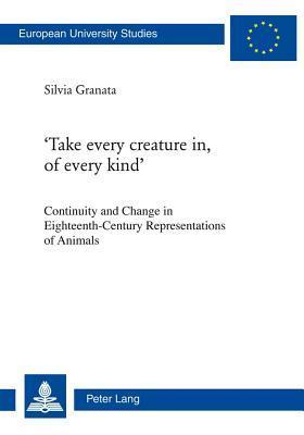 Take Every Creature In, of Every Kind: Continuity and Change in Eighteenth-Century Representations of Animals Silvia Granata