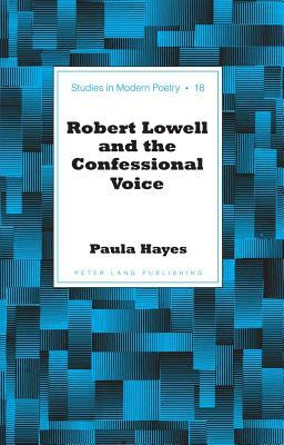 Robert Lowell and the Confessional Voice Paula  Hayes
