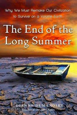 End of the Long Summer: Why We Must Remake Our Civilization to Survive on a Volatile Earth  by  Dianne Dumanoski