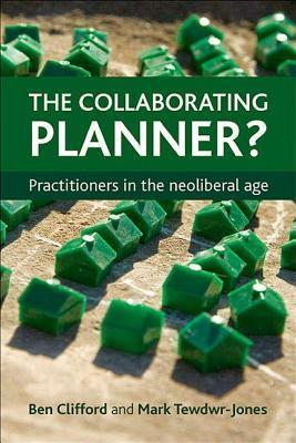 The Collaborating Planner?: Practitioners in the Neoliberal Age Ben Clifford