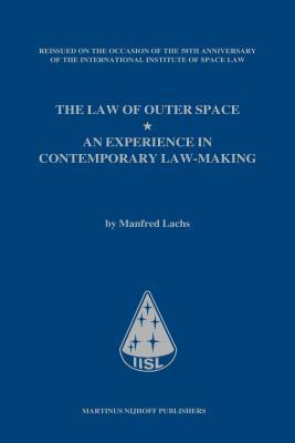 Law of Outer Space: An Experience in Contemporary Law-Making,  by  Manfred Lachs, Reissued on the Occasion of the 50th Anniversary of the in by Tanja L Masson-Zwaan