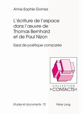 LEcriture de LEspace Dans LOeuvre de Thomas Bernhard Et de Paul Nizon: Essai de Poetique Comparee  by  Anne-Sophie Gomez