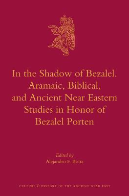 In the Shadow of Bezalel. Aramaic, Biblical, and Ancient Near Eastern Studies in Honor of Bezalel Porten  by  Alejandro F. Botta