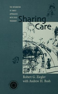 Sharing Care: The Integration of Family Approaches with Child Treatment Robert Ziegler