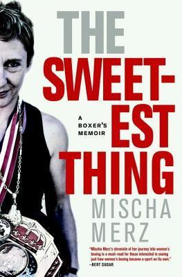 Sweetest Thing, The: A Boxers Memoir  by  Mischa Merz