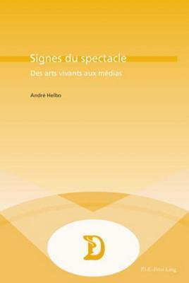 Signes Du Spectacle: Des Arts Vivants Aux Medias Andr Helbo