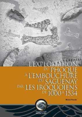 s Exploitation Du Phoque A L Embouchure Du Saguenay Par Les Iroquoiens de 1000 a 1534  by  Michel Plourde